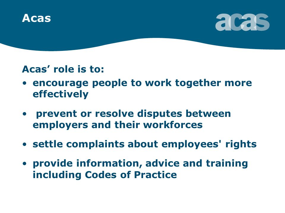 Acas Acas' role is to: encourage people to work together more effectively prevent or resolve disputes between employers and their workforces settle complaints about employees rights provide information, advice and training including Codes of Practice
