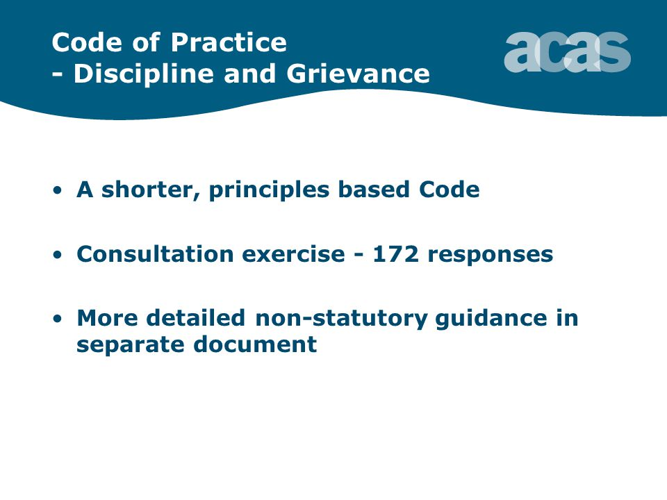 Code of Practice - Discipline and Grievance A shorter, principles based Code Consultation exercise - 172 responses More detailed non-statutory guidance in separate document