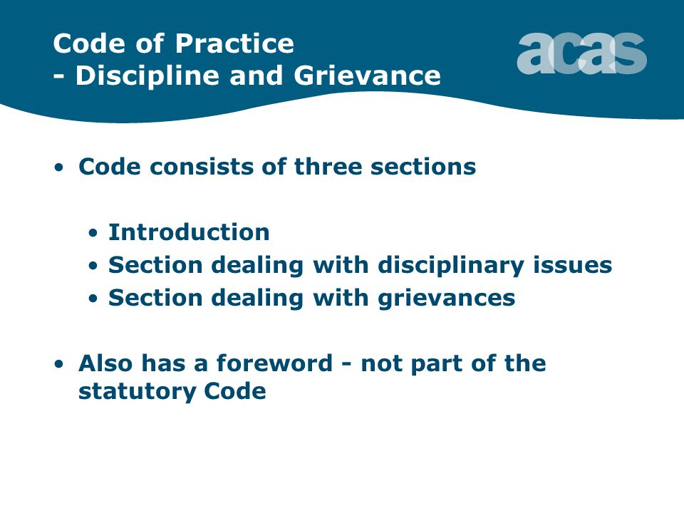 Code of Practice - Discipline and Grievance Code consists of three sections Introduction Section dealing with disciplinary issues Section dealing with grievances Also has a foreword - not part of the statutory Code