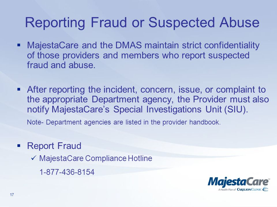 17 Reporting Fraud or Suspected Abuse  MajestaCare and the DMAS maintain strict confidentiality of those providers and members who report suspected f