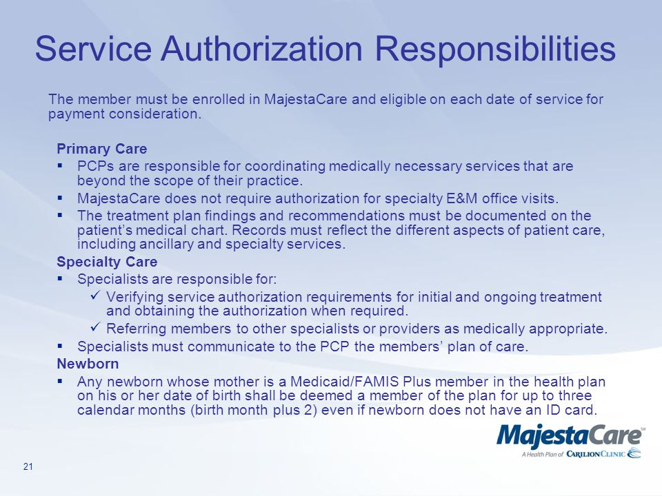 21 Service Authorization Responsibilities The member must be enrolled in MajestaCare and eligible on each date of service for payment consideration. P