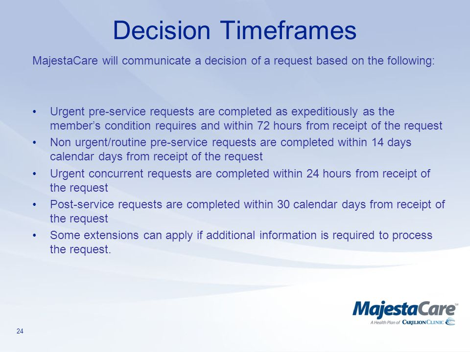 24 Decision Timeframes MajestaCare will communicate a decision of a request based on the following: Urgent pre-service requests are completed as exped
