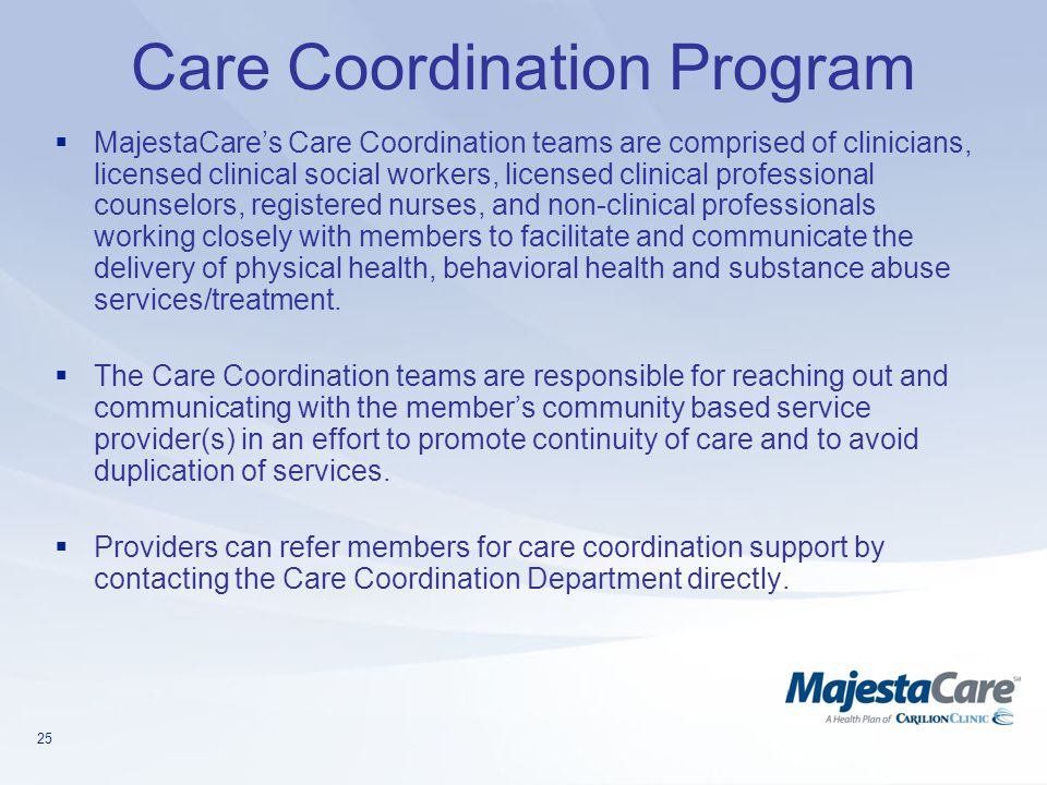 25 Care Coordination Program  MajestaCare's Care Coordination teams are comprised of clinicians, licensed clinical social workers, licensed clinical professional counselors, registered nurses, and non-clinical professionals working closely with members to facilitate and communicate the delivery of physical health, behavioral health and substance abuse services/treatment.