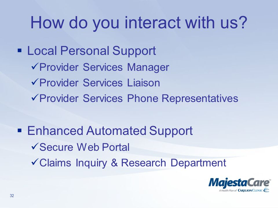 32 How do you interact with us?  Local Personal Support Provider Services Manager Provider Services Liaison Provider Services Phone Representatives 