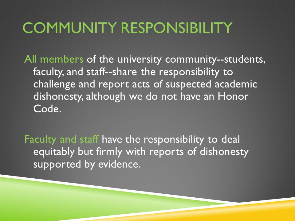 COMMUNITY RESPONSIBILITY All members of the university community--students, faculty, and staff--share the responsibility to challenge and report acts of suspected academic dishonesty, although we do not have an Honor Code.