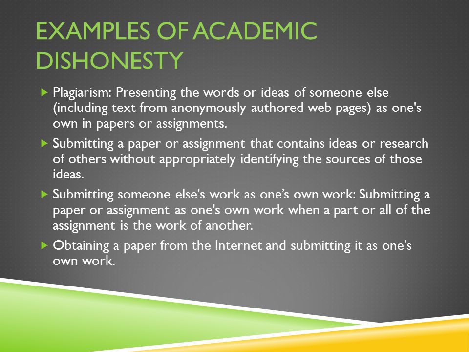 EXAMPLES OF ACADEMIC DISHONESTY  Plagiarism: Presenting the words or ideas of someone else (including text from anonymously authored web pages) as one s own in papers or assignments.