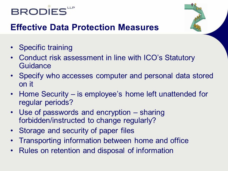 Effective Data Protection Measures Specific training Conduct risk assessment in line with ICO's Statutory Guidance Specify who accesses computer and p