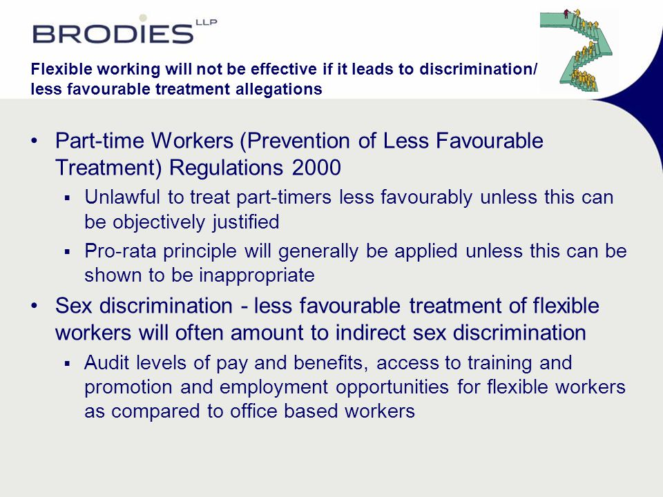 Flexible working will not be effective if it leads to discrimination/ less favourable treatment allegations Part-time Workers (Prevention of Less Favo