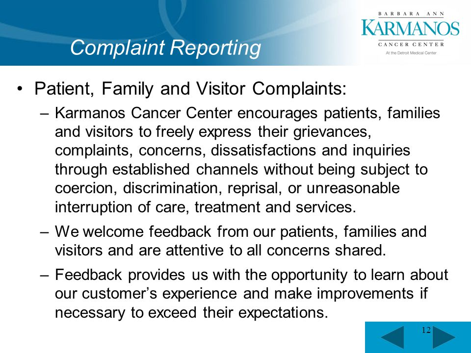 12 Patient, Family and Visitor Complaints: –Karmanos Cancer Center encourages patients, families and visitors to freely express their grievances, complaints, concerns, dissatisfactions and inquiries through established channels without being subject to coercion, discrimination, reprisal, or unreasonable interruption of care, treatment and services.