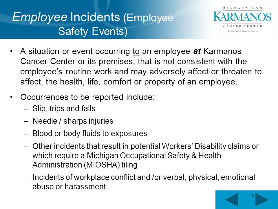 6 A situation or event occurring to an employee at Karmanos Cancer Center or its premises, that is not consistent with the employee's routine work and may adversely affect or threaten to affect, the health, life, comfort or property of an employee.