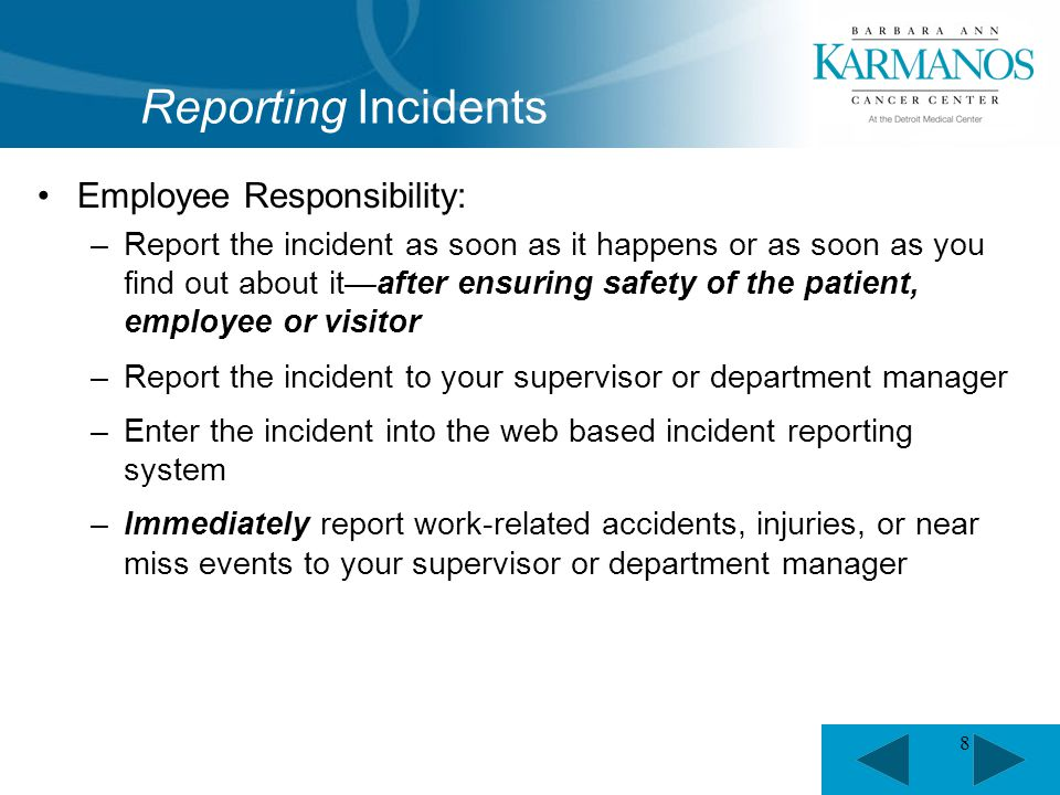 8 Employee Responsibility: –Report the incident as soon as it happens or as soon as you find out about it—after ensuring safety of the patient, employee or visitor –Report the incident to your supervisor or department manager –Enter the incident into the web based incident reporting system –Immediately report work-related accidents, injuries, or near miss events to your supervisor or department manager Reporting Incidents