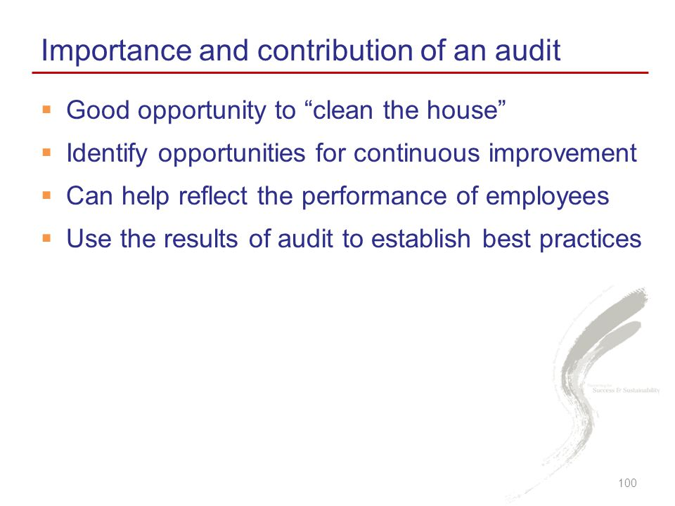  Good opportunity to clean the house  Identify opportunities for continuous improvement  Can help reflect the performance of employees  Use the results of audit to establish best practices Importance and contribution of an audit 100