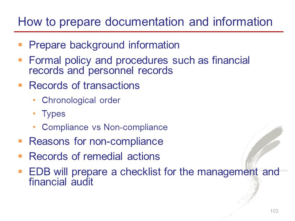  Prepare background information  Formal policy and procedures such as financial records and personnel records  Records of transactions Chronological order Types Compliance vs Non-compliance  Reasons for non-compliance  Records of remedial actions  EDB will prepare a checklist for the management and financial audit How to prepare documentation and information 103