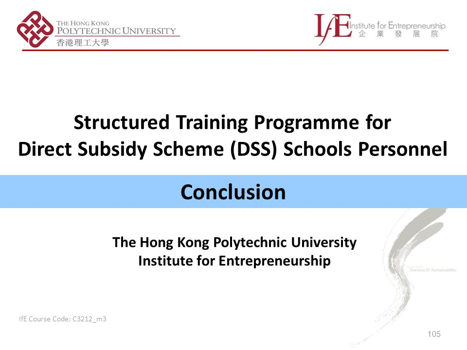 Conclusion Structured Training Programme for Direct Subsidy Scheme (DSS) Schools Personnel 105 IfE Course Code: C3212_m3 The Hong Kong Polytechnic University Institute for Entrepreneurship