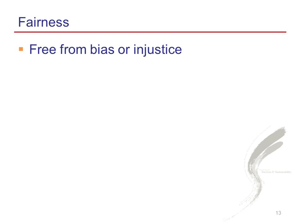  Free from bias or injustice Fairness 13