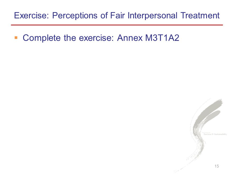  Complete the exercise: Annex M3T1A2 Exercise: Perceptions of Fair Interpersonal Treatment 15