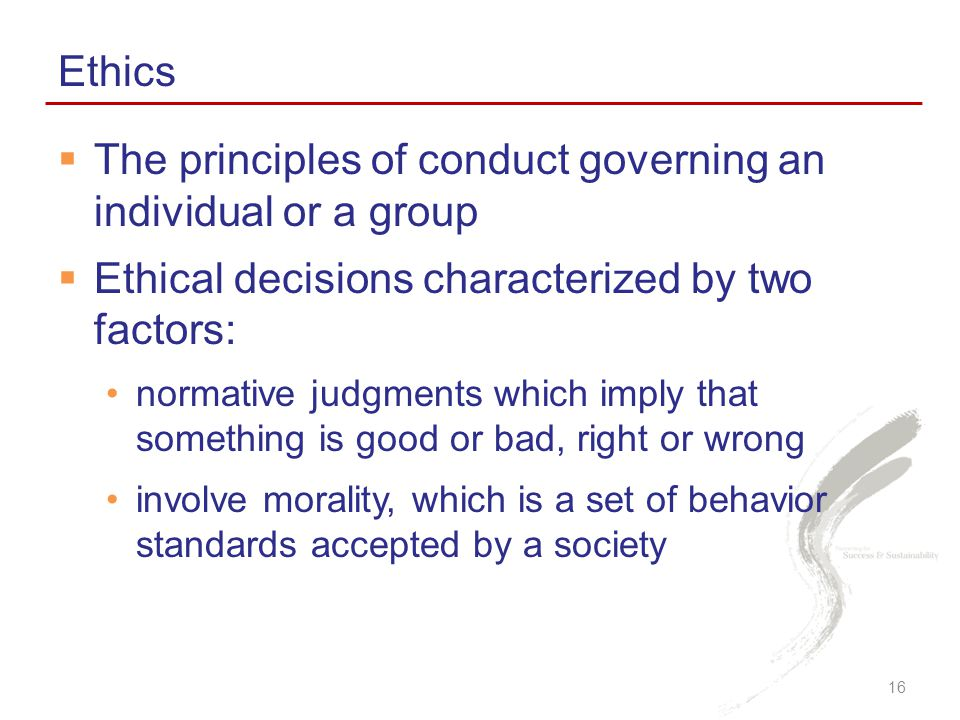  The principles of conduct governing an individual or a group  Ethical decisions characterized by two factors: normative judgments which imply that something is good or bad, right or wrong involve morality, which is a set of behavior standards accepted by a society Ethics 16