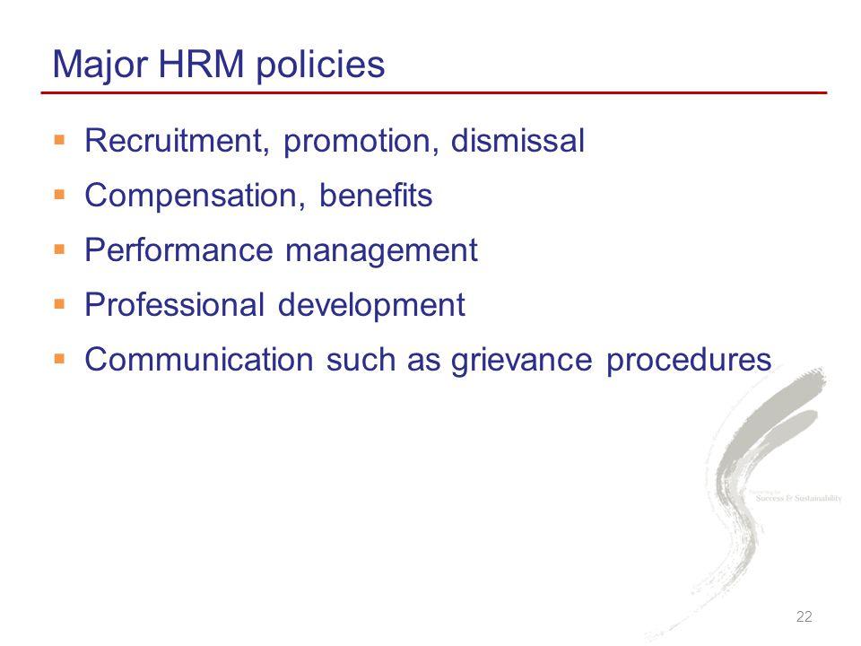  Recruitment, promotion, dismissal  Compensation, benefits  Performance management  Professional development  Communication such as grievance procedures Major HRM policies 22
