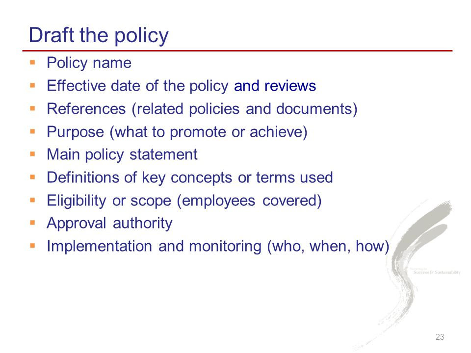 Draft the policy 23  Policy name  Effective date of the policy and reviews  References (related policies and documents)  Purpose (what to promote or achieve)  Main policy statement  Definitions of key concepts or terms used  Eligibility or scope (employees covered)  Approval authority  Implementation and monitoring (who, when, how)