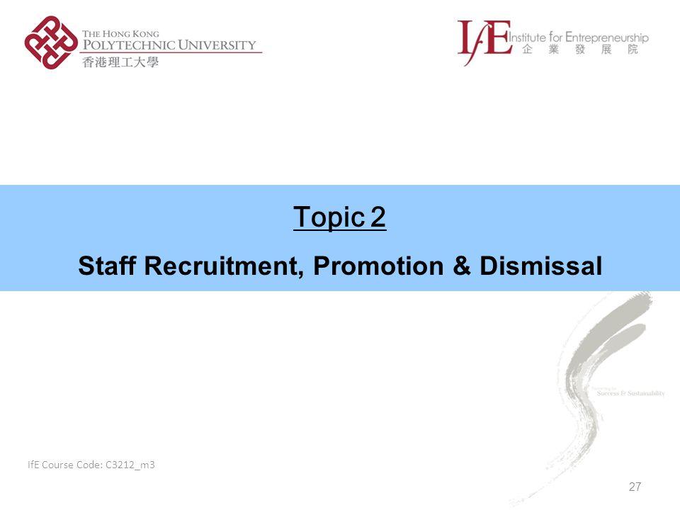 Topic 2 Staff Recruitment, Promotion & Dismissal 27 IfE Course Code: C3212_m3