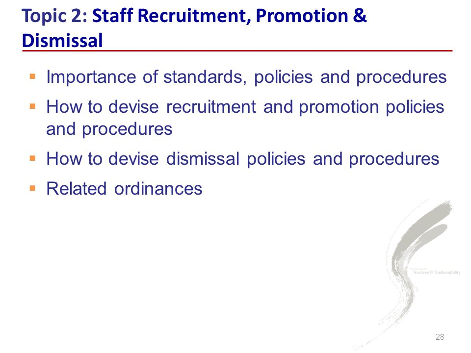  Importance of standards, policies and procedures  How to devise recruitment and promotion policies and procedures  How to devise dismissal policies and procedures  Related ordinances Topic 2: Staff Recruitment, Promotion & Dismissal 28