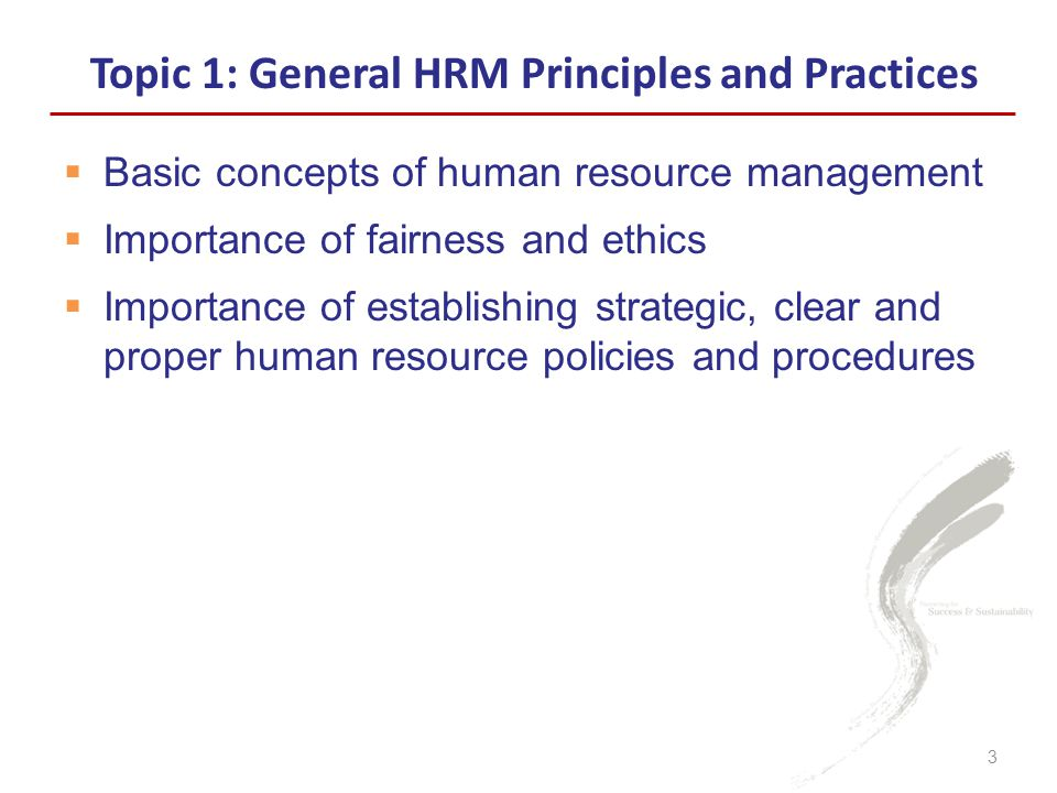  Basic concepts of human resource management  Importance of fairness and ethics  Importance of establishing strategic, clear and proper human resource policies and procedures Topic 1: General HRM Principles and Practices 3