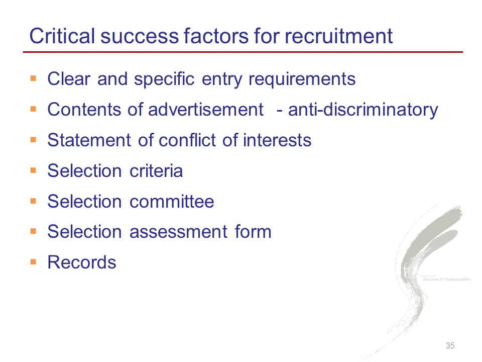  Clear and specific entry requirements  Contents of advertisement - anti-discriminatory  Statement of conflict of interests  Selection criteria  Selection committee  Selection assessment form  Records Critical success factors for recruitment 35