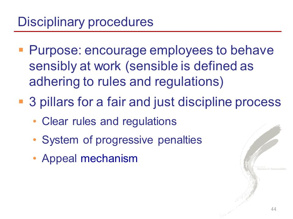  Purpose: encourage employees to behave sensibly at work (sensible is defined as adhering to rules and regulations)  3 pillars for a fair and just discipline process Clear rules and regulations System of progressive penalties Appeal mechanism Disciplinary procedures 44