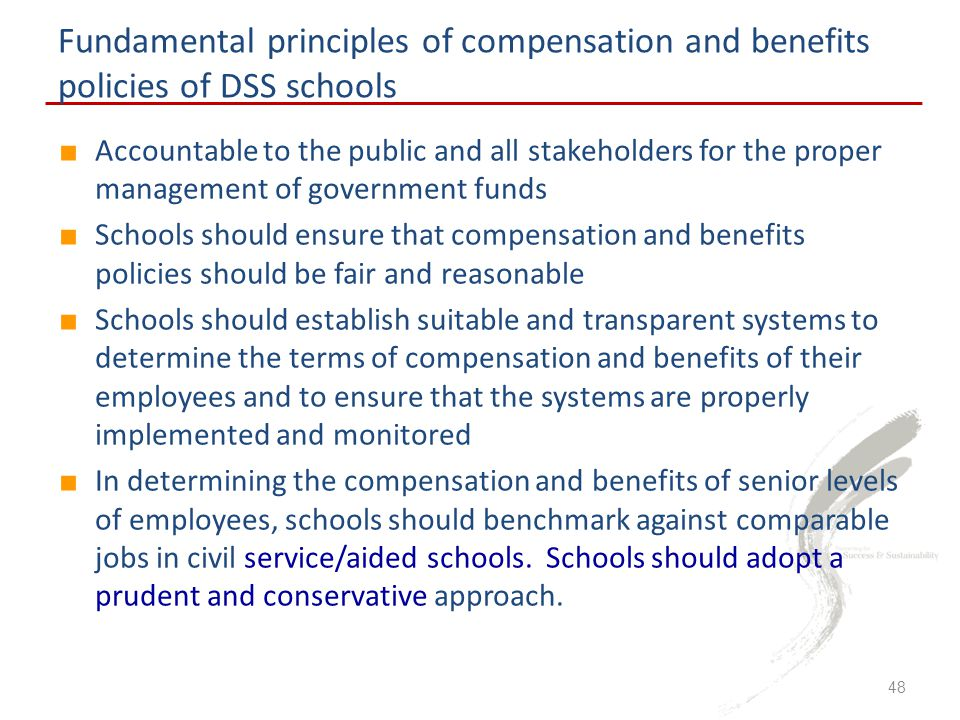 Fundamental principles of compensation and benefits policies of DSS schools ■ Accountable to the public and all stakeholders for the proper management of government funds ■ Schools should ensure that compensation and benefits policies should be fair and reasonable ■ Schools should establish suitable and transparent systems to determine the terms of compensation and benefits of their employees and to ensure that the systems are properly implemented and monitored ■ In determining the compensation and benefits of senior levels of employees, schools should benchmark against comparable jobs in civil service/aided schools.