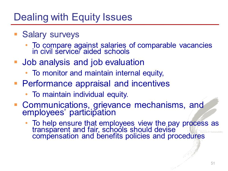 Salary surveys To compare against salaries of comparable vacancies in civil service/ aided schools  Job analysis and job evaluation To monitor and maintain internal equity,  Performance appraisal and incentives To maintain individual equity.