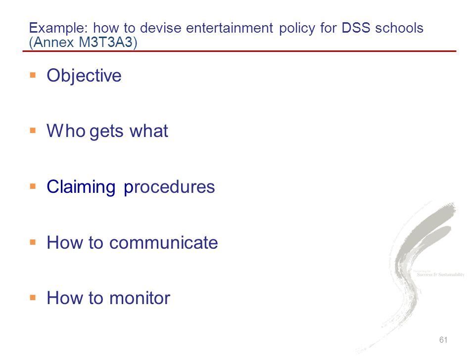  Objective  Who gets what  Claiming procedures  How to communicate  How to monitor Example: how to devise entertainment policy for DSS schools (Annex M3T3A3) 61