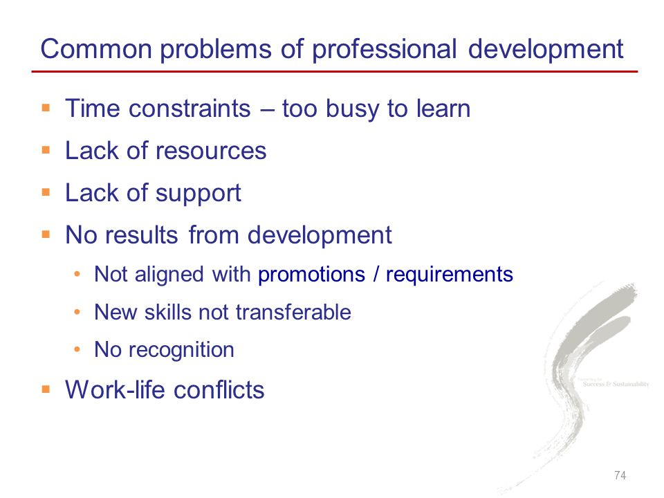  Time constraints – too busy to learn  Lack of resources  Lack of support  No results from development Not aligned with promotions / requirements New skills not transferable No recognition  Work-life conflicts Common problems of professional development 74