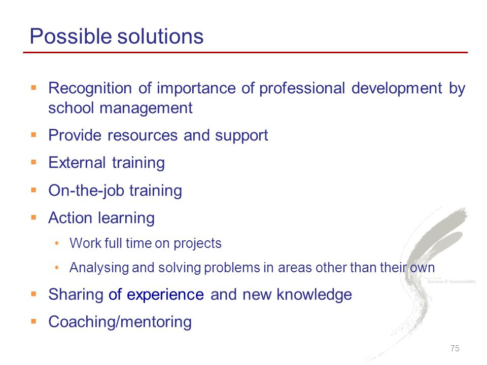  Recognition of importance of professional development by school management  Provide resources and support  External training  On-the-job training  Action learning Work full time on projects Analysing and solving problems in areas other than their own  Sharing of experience and new knowledge  Coaching/mentoring Possible solutions 75