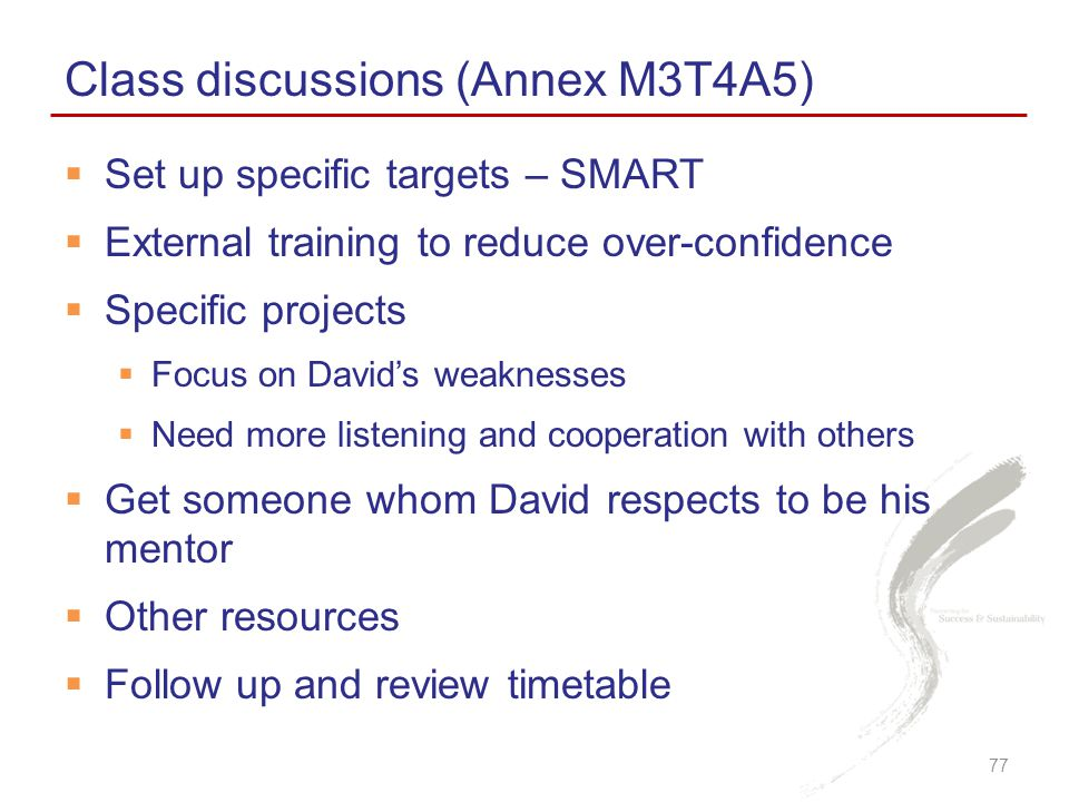  Set up specific targets – SMART  External training to reduce over-confidence  Specific projects  Focus on David's weaknesses  Need more listening and cooperation with others  Get someone whom David respects to be his mentor  Other resources  Follow up and review timetable Class discussions (Annex M3T4A5) 77