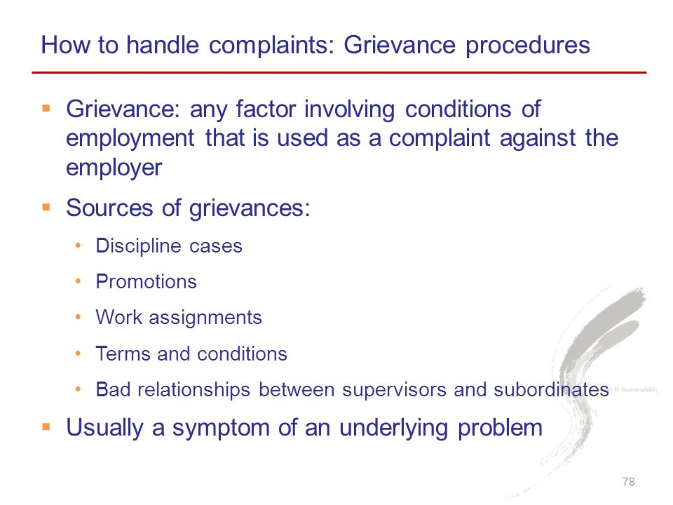 How to handle complaints: Grievance procedures 78  Grievance: any factor involving conditions of employment that is used as a complaint against the employer  Sources of grievances: Discipline cases Promotions Work assignments Terms and conditions Bad relationships between supervisors and subordinates  Usually a symptom of an underlying problem