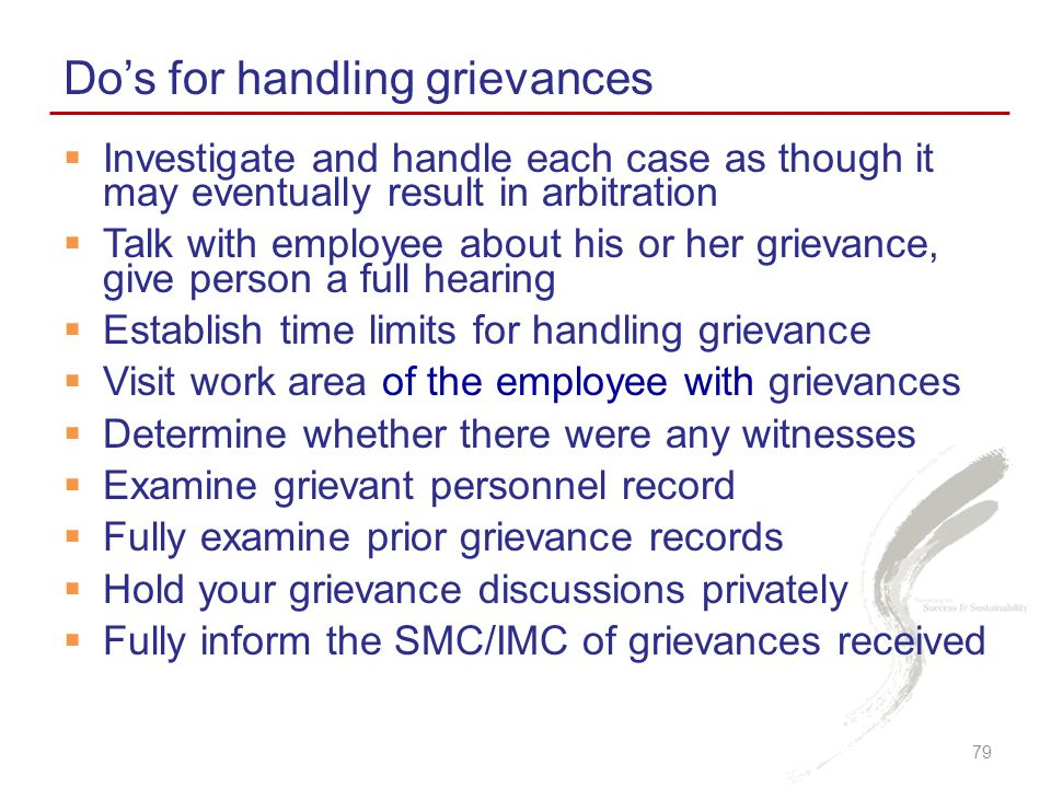 Do's for handling grievances 79  Investigate and handle each case as though it may eventually result in arbitration  Talk with employee about his or her grievance, give person a full hearing  Establish time limits for handling grievance  Visit work area of the employee with grievances  Determine whether there were any witnesses  Examine grievant personnel record  Fully examine prior grievance records  Hold your grievance discussions privately  Fully inform the SMC/IMC of grievances received