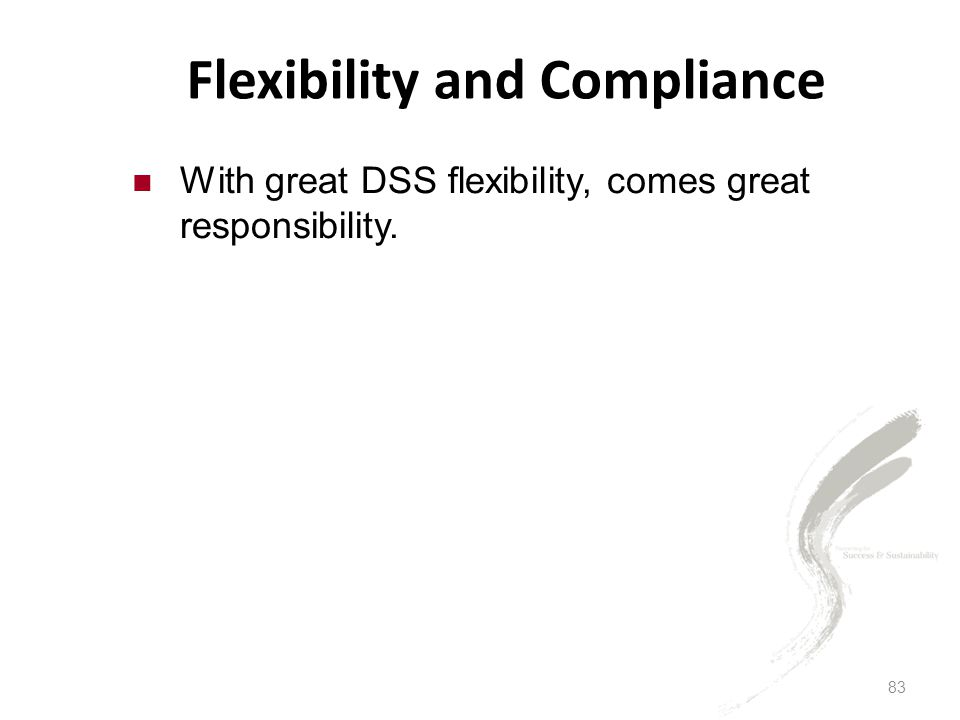 83 Flexibility and Compliance With great DSS flexibility, comes great responsibility.