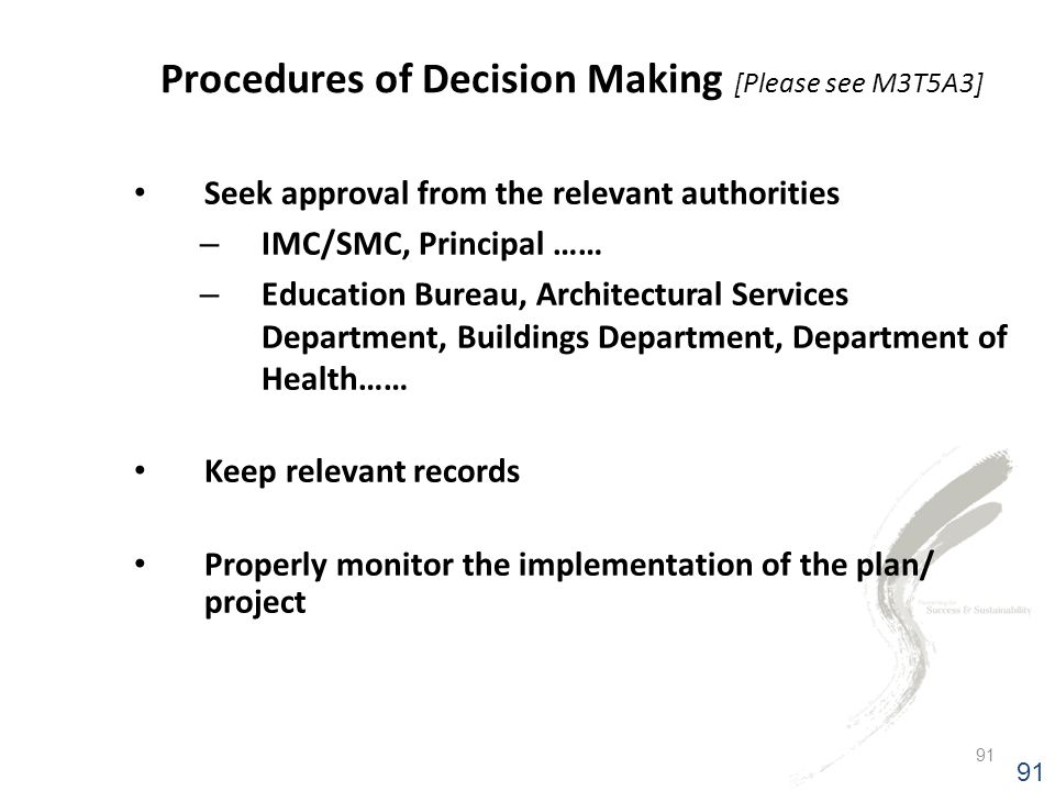 91 Seek approval from the relevant authorities – IMC/SMC, Principal …… – Education Bureau, Architectural Services Department, Buildings Department, Department of Health…… Keep relevant records Properly monitor the implementation of the plan/ project Procedures of Decision Making [Please see M3T5A3] 91