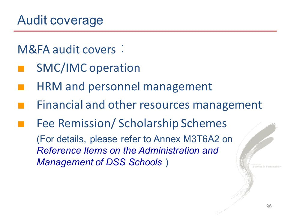 Audit coverage M&FA audit covers ︰ ■ SMC/IMC operation ■ HRM and personnel management ■ Financial and other resources management ■ Fee Remission/ Scholarship Schemes (For details, please refer to Annex M3T6A2 on Reference Items on the Administration and Management of DSS Schools ) 96