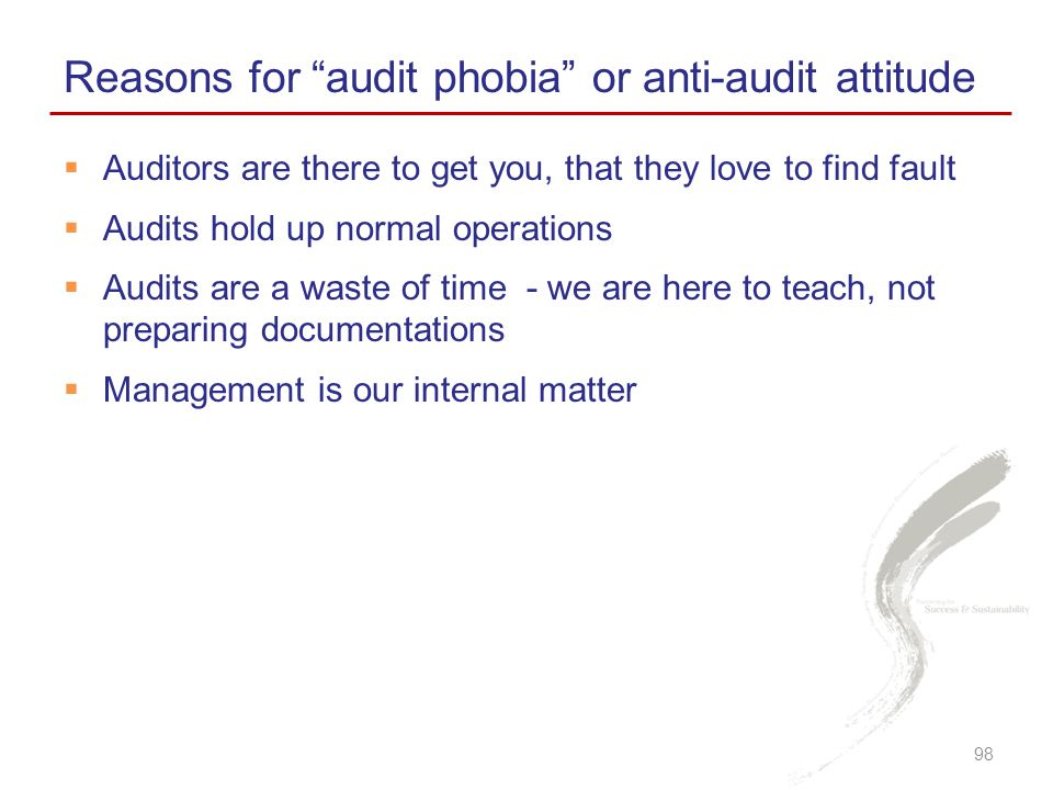  Auditors are there to get you, that they love to find fault  Audits hold up normal operations  Audits are a waste of time - we are here to teach, not preparing documentations  Management is our internal matter Reasons for audit phobia or anti-audit attitude 98