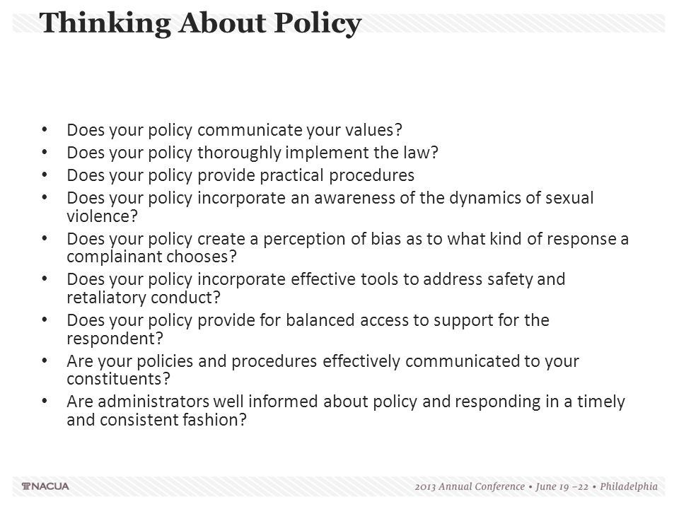 Thinking About Policy Does your policy communicate your values? Does your policy thoroughly implement the law? Does your policy provide practical proc