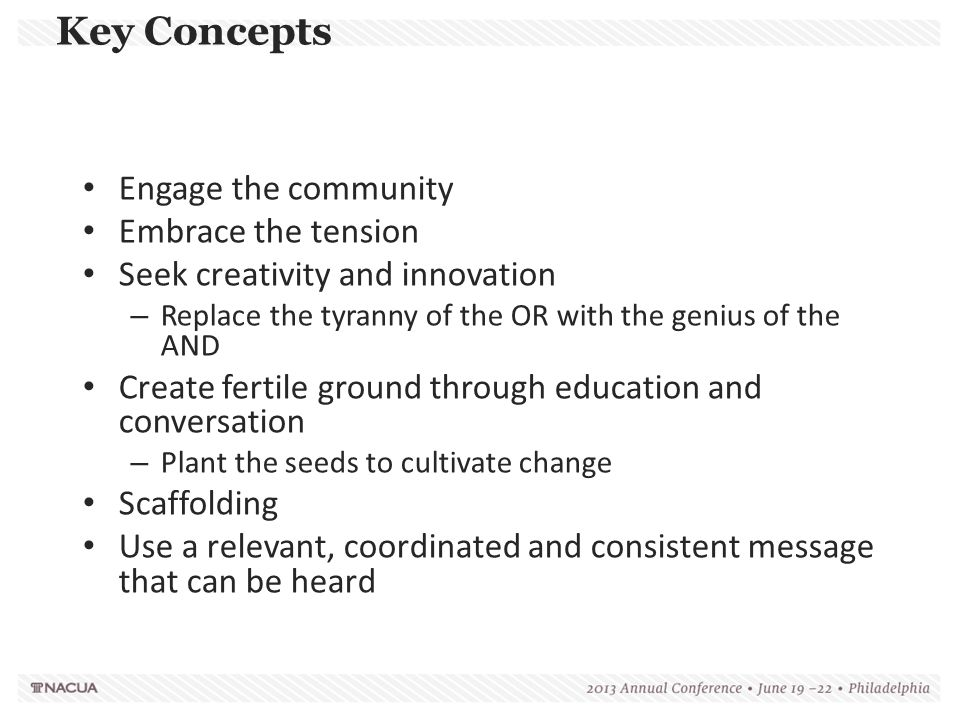Key Concepts Engage the community Embrace the tension Seek creativity and innovation – Replace the tyranny of the OR with the genius of the AND Create