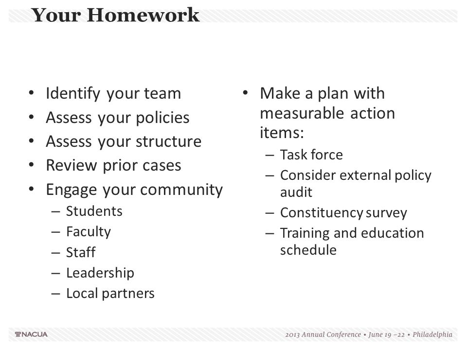 Your Homework Identify your team Assess your policies Assess your structure Review prior cases Engage your community – Students – Faculty – Staff – Le