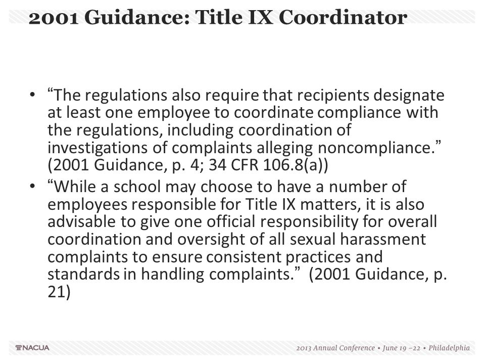 """2001 Guidance: Title IX Coordinator """"The regulations also require that recipients designate at least one employee to coordinate compliance with the re"""