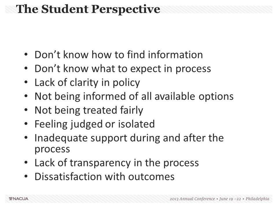 The Student Perspective Failure to warn/log/report Complainants discouraged from Reporting Parties Not Informed of Rights in Process Failure to Provide an Adequate, Reliable, and Impartial Investigations Adjudications lack fair, informed process Harassment During the Adjudication Process – Inadequate Training of Implementers – Inadequate Training of Hearing Panels