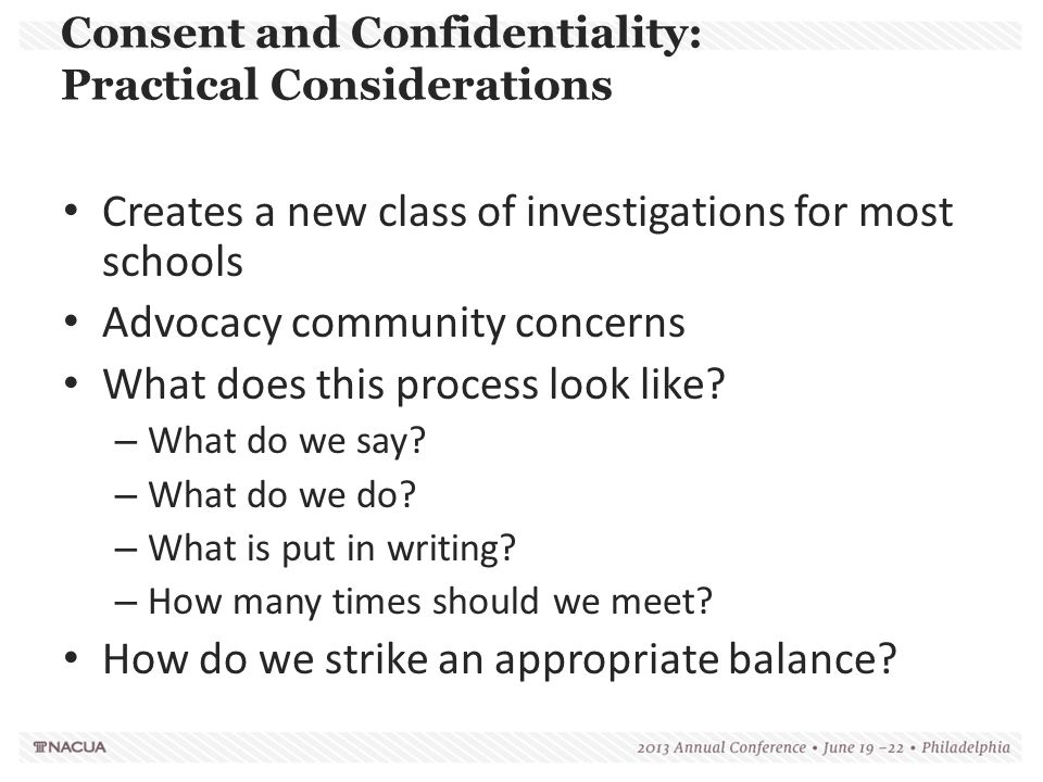 Consent and Confidentiality: Practical Considerations Creates a new class of investigations for most schools Advocacy community concerns What does thi