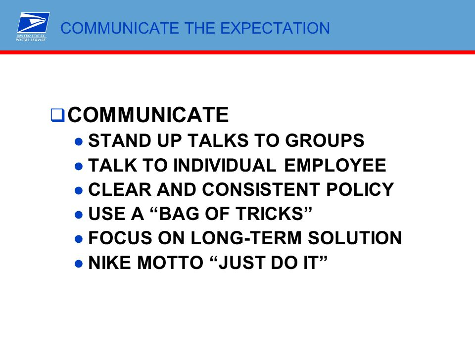 """ COMMUNICATE ●STAND UP TALKS TO GROUPS ●TALK TO INDIVIDUAL EMPLOYEE ●CLEAR AND CONSISTENT POLICY ●USE A """"BAG OF TRICKS"""" ●FOCUS ON LONG-TERM SOLUTION"""