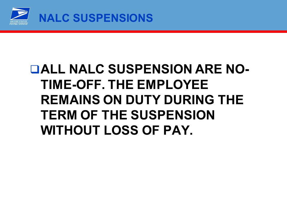 NALC SUSPENSIONS  ALL NALC SUSPENSION ARE NO- TIME-OFF. THE EMPLOYEE REMAINS ON DUTY DURING THE TERM OF THE SUSPENSION WITHOUT LOSS OF PAY.