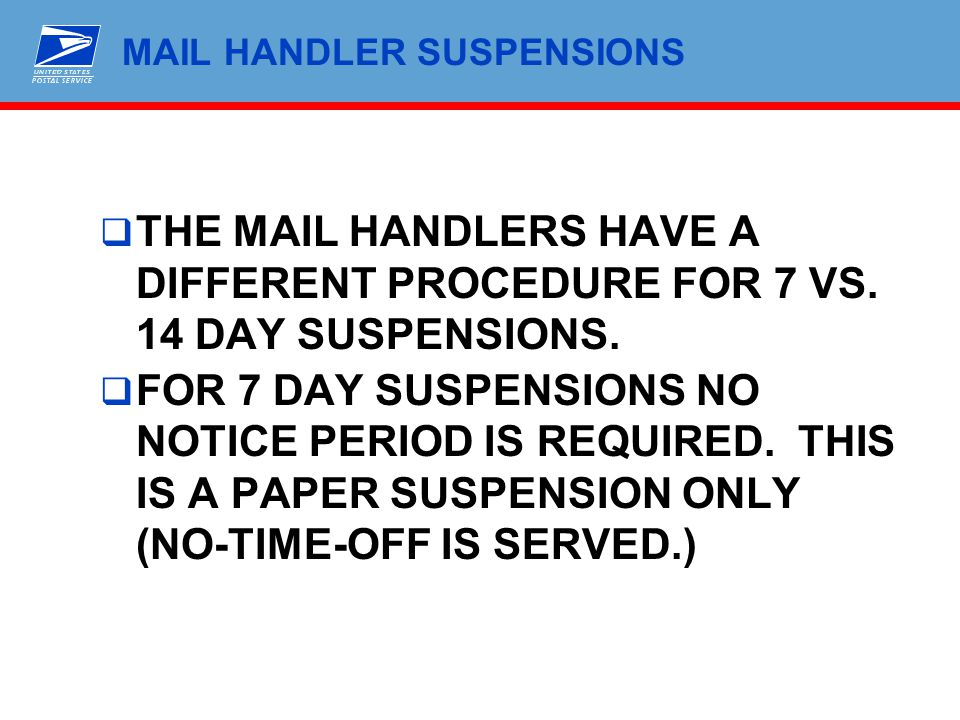 MAIL HANDLER SUSPENSIONS  THE MAIL HANDLERS HAVE A DIFFERENT PROCEDURE FOR 7 VS. 14 DAY SUSPENSIONS.  FOR 7 DAY SUSPENSIONS NO NOTICE PERIOD IS REQU