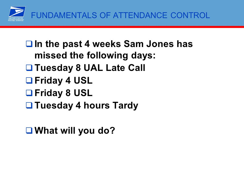 FUNDAMENTALS OF ATTENDANCE CONTROL  In the past 4 weeks Sam Jones has missed the following days:  Tuesday 8 UAL Late Call  Friday 4 USL  Friday 8